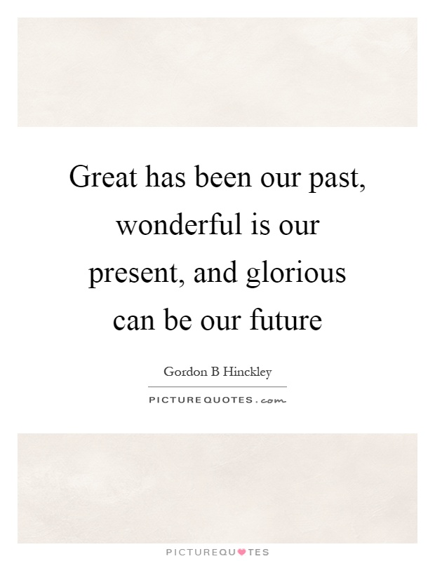 Great has been our past, wonderful is our present, and glorious can be our future Picture Quote #1