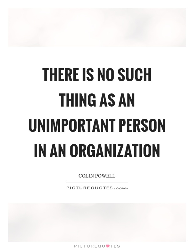 There is no such thing as an unimportant person in an organization Picture Quote #1