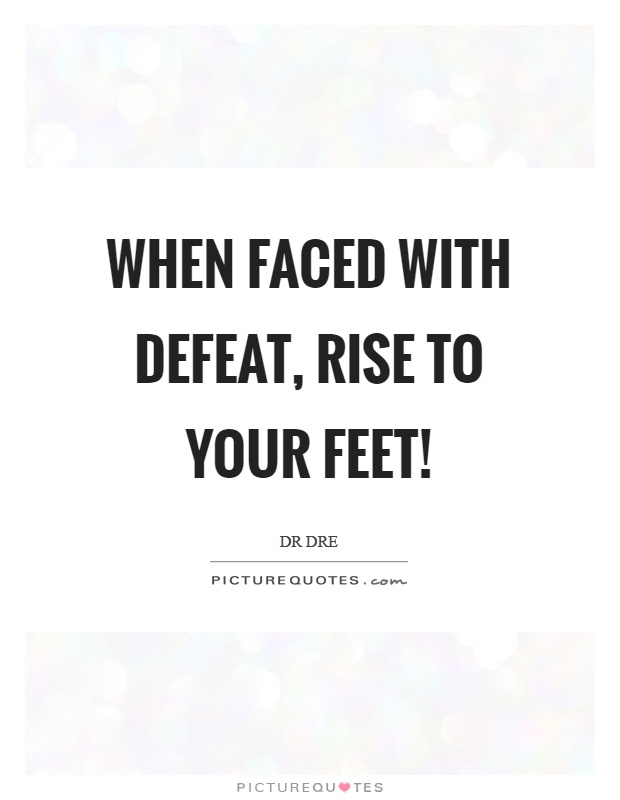 When faced with defeat, rise to your feet! Picture Quote #1