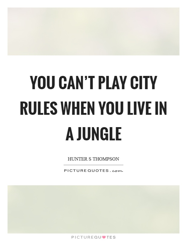 You can't play city rules when you live in a jungle Picture Quote #1