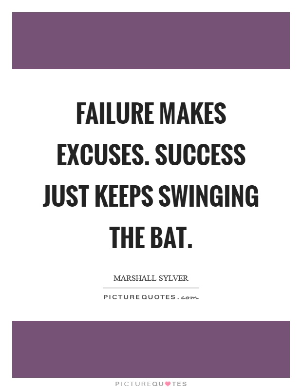 Failure makes excuses. Success just keeps swinging the bat Picture Quote #1