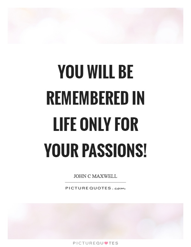 You will be remembered in life only for your passions! Picture Quote #1