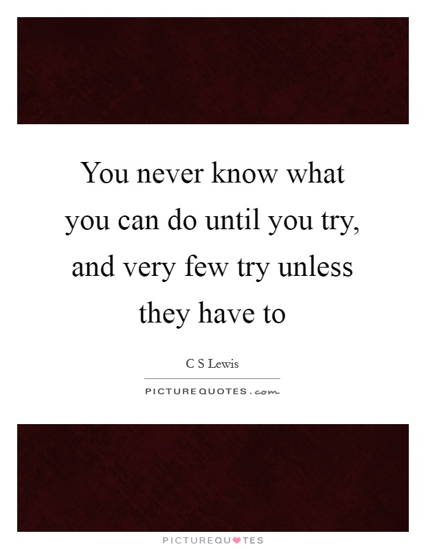 You never know what you can do until you try, and very few try unless they have to Picture Quote #1