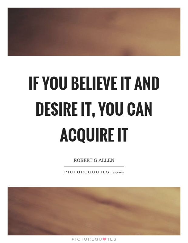 If you believe it and desire it, you can acquire it Picture Quote #1