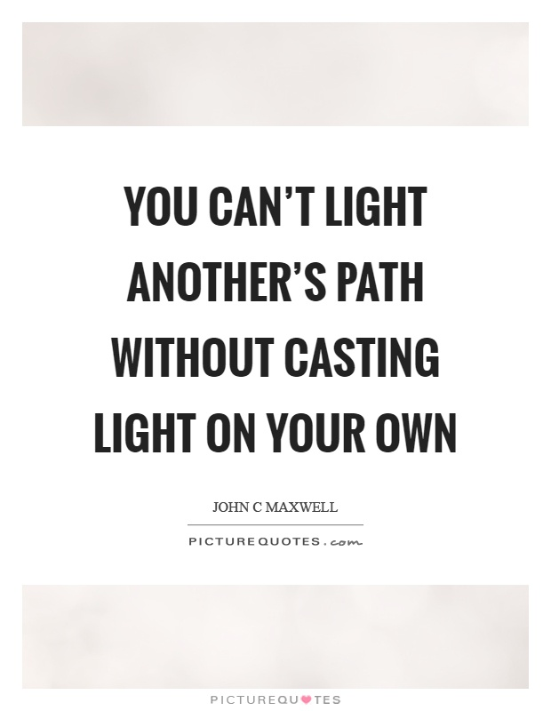 You can't light another's path without casting light on your own Picture Quote #1