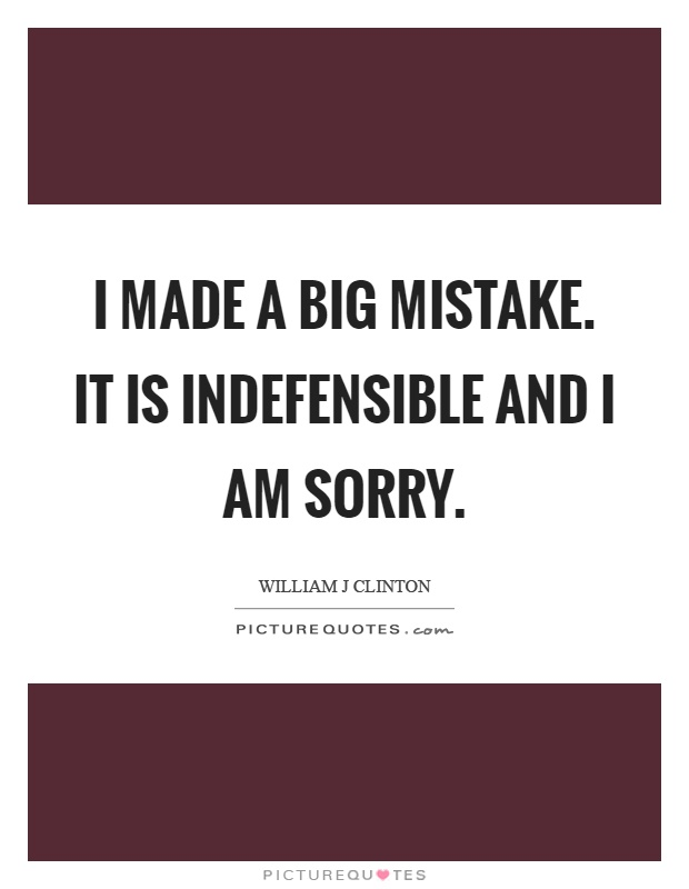 I made a big mistake. It is indefensible and I am sorry Picture Quote #1