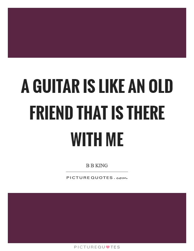 A guitar is like an old friend that is there with me Picture Quote #1