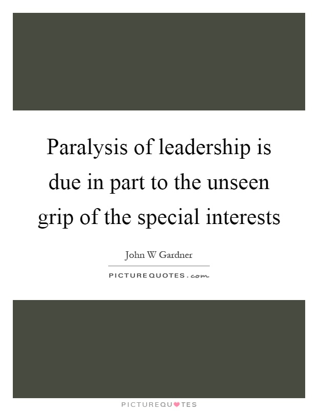 Paralysis of leadership is due in part to the unseen grip of the special interests Picture Quote #1