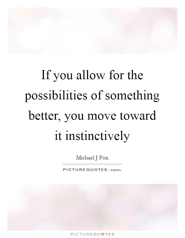 If you allow for the possibilities of something better, you move toward it instinctively Picture Quote #1
