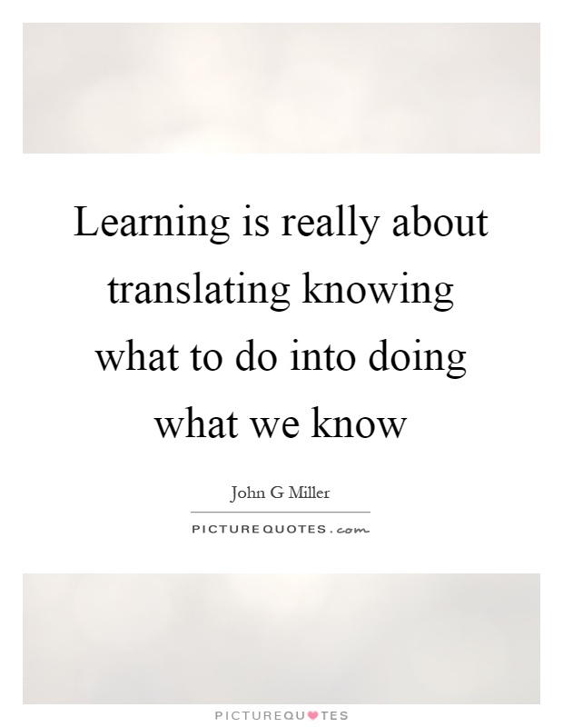 Learning is really about translating knowing what to do into doing what we know Picture Quote #1
