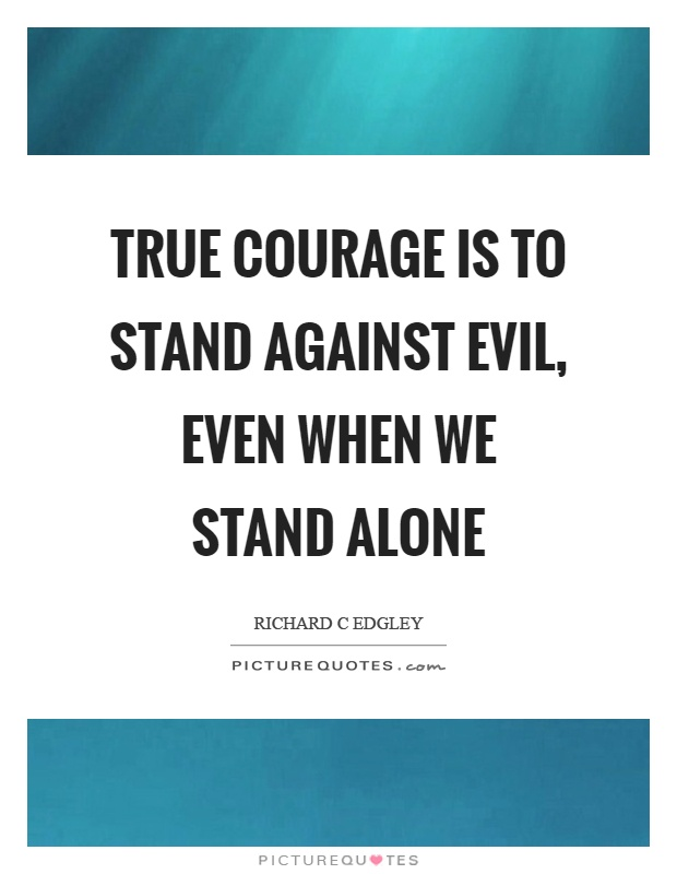 True courage is to stand against evil, even when we stand alone Picture Quote #1