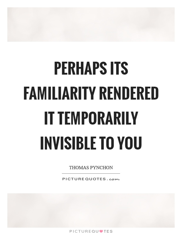 Perhaps its familiarity rendered it temporarily invisible to you Picture Quote #1