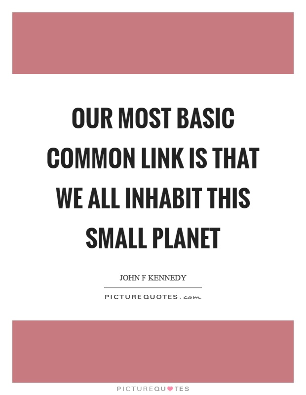 Our most basic common link is that we all inhabit this small planet Picture Quote #1