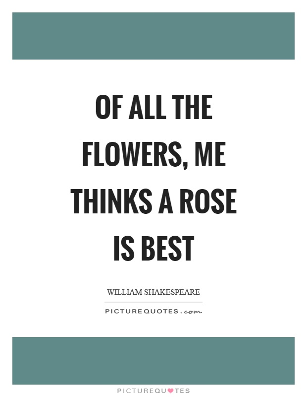 Of all the flowers, me thinks a rose is best Picture Quote #1