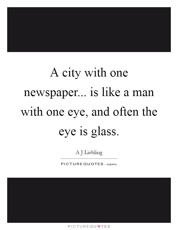 A city with one newspaper... is like a man with one eye, and often the eye is glass Picture Quote #1