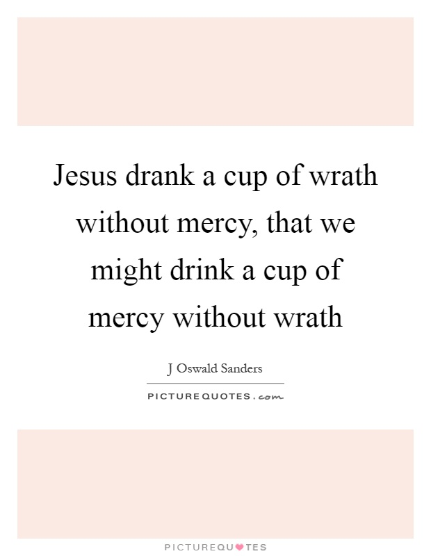 Jesus drank a cup of wrath without mercy, that we might drink a cup of mercy without wrath Picture Quote #1