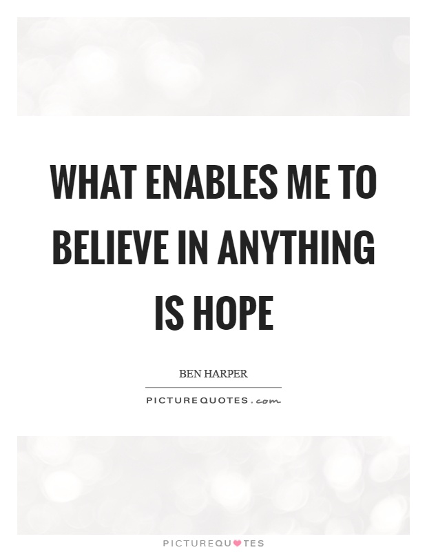 What enables me to believe in anything is hope Picture Quote #1