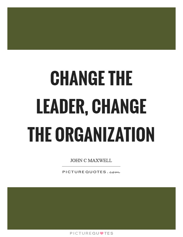Change the leader, change the organization Picture Quote #1
