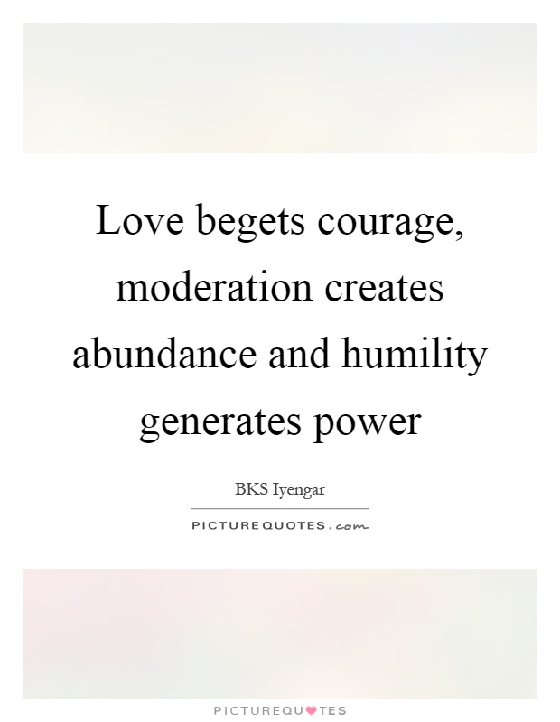 Love begets courage, moderation creates abundance and humility generates power Picture Quote #1