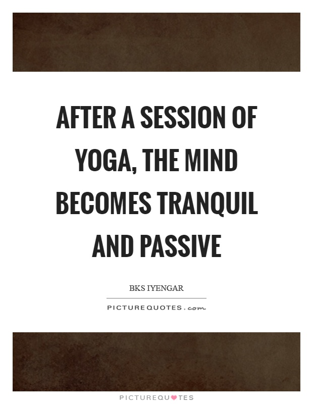 After a session of yoga, the mind becomes tranquil and passive Picture Quote #1