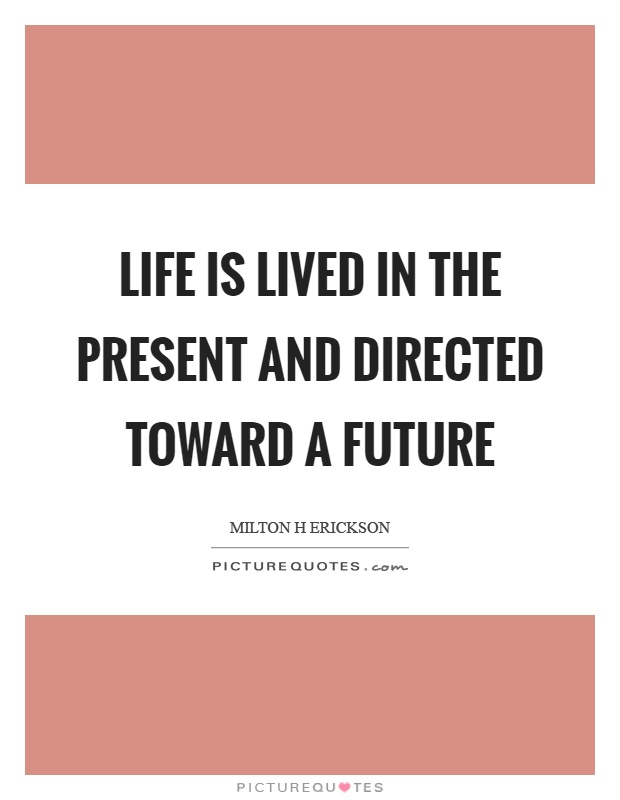 Life is lived in the present and directed toward a future Picture Quote #1