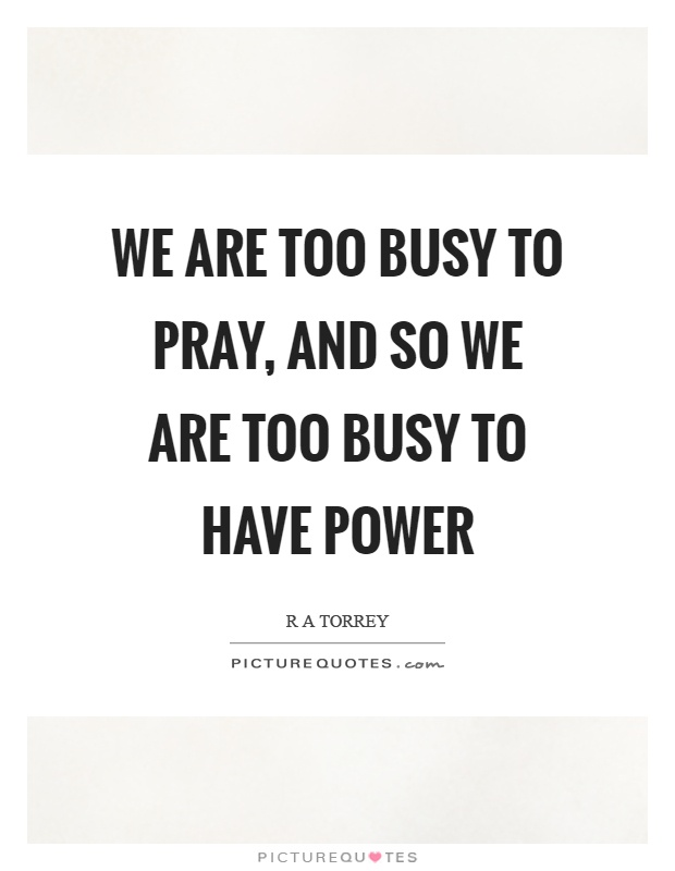 We are too busy to pray, and so we are too busy to have power Picture Quote #1