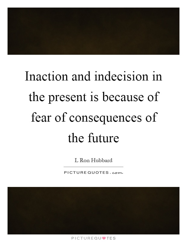 Inaction and indecision in the present is because of fear of consequences of the future Picture Quote #1