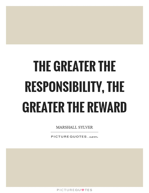 The greater the responsibility, the greater the reward Picture Quote #1