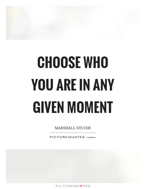 Choose who you are in any given moment Picture Quote #1