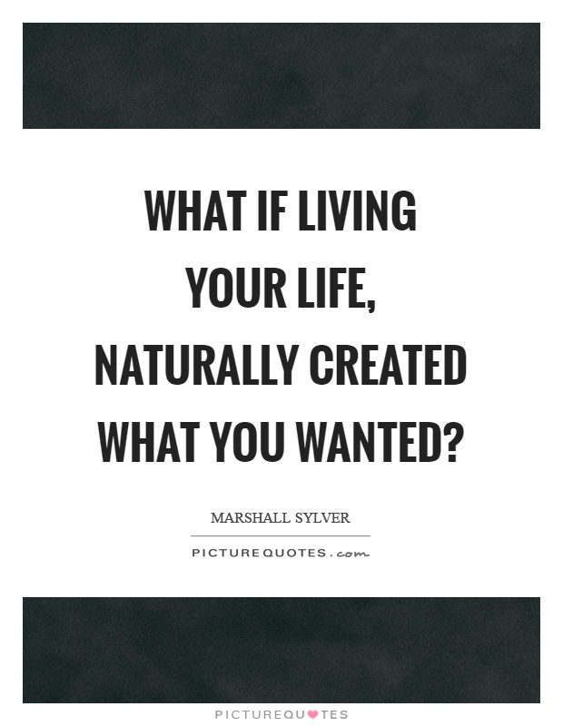 What if living your life, naturally created what you wanted? Picture Quote #1