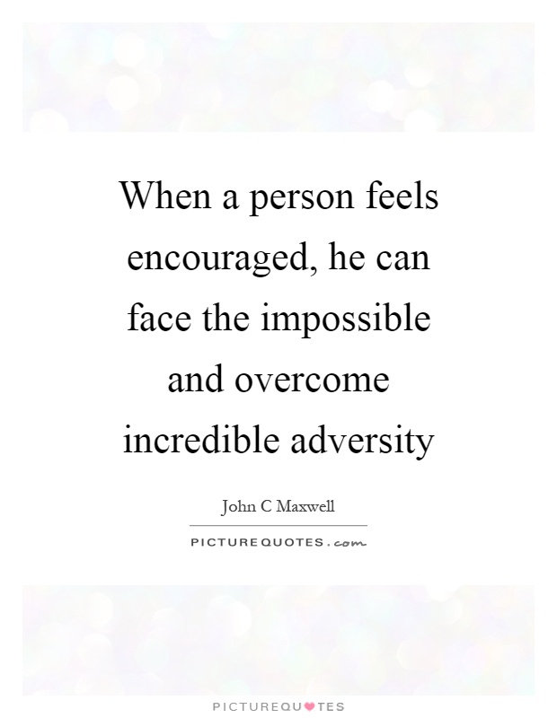 When a person feels encouraged, he can face the impossible and overcome incredible adversity Picture Quote #1