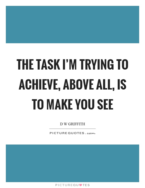 The task I'm trying to achieve, above all, is to make you see Picture Quote #1