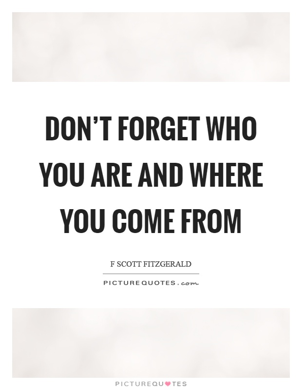 Don't forget who you are and where you come from Picture Quote #1