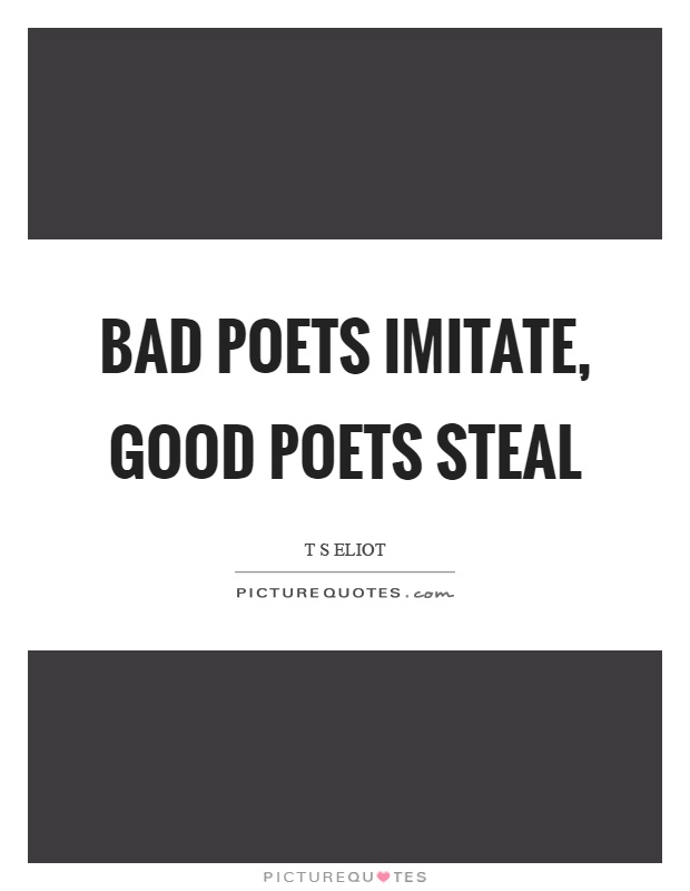Bad poets imitate, good poets steal Picture Quote #1