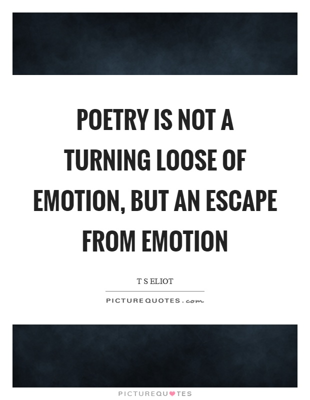 Poetry is not a turning loose of emotion, but an escape from emotion Picture Quote #1