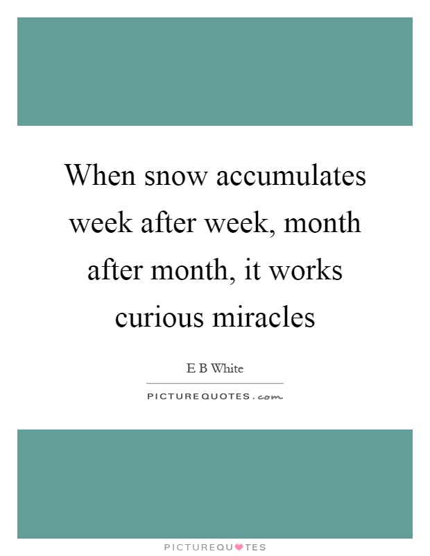 When snow accumulates week after week, month after month, it works curious miracles Picture Quote #1