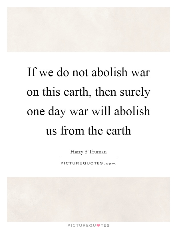 If we do not abolish war on this earth, then surely one day war will abolish us from the earth Picture Quote #1