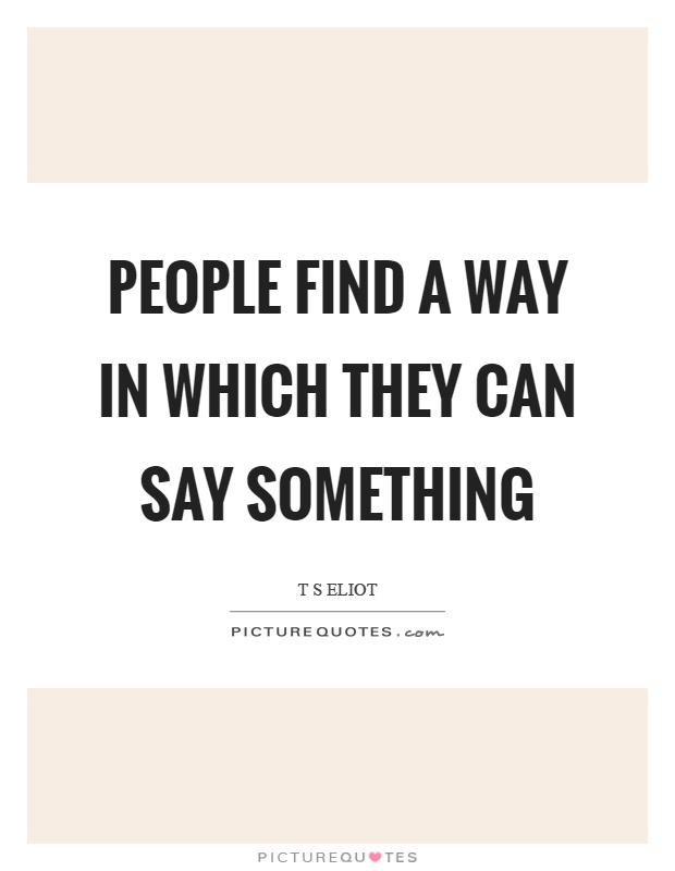 People find a way in which they can say something Picture Quote #1