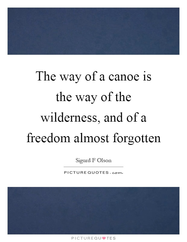 The way of a canoe is the way of the wilderness, and of a freedom almost forgotten Picture Quote #1