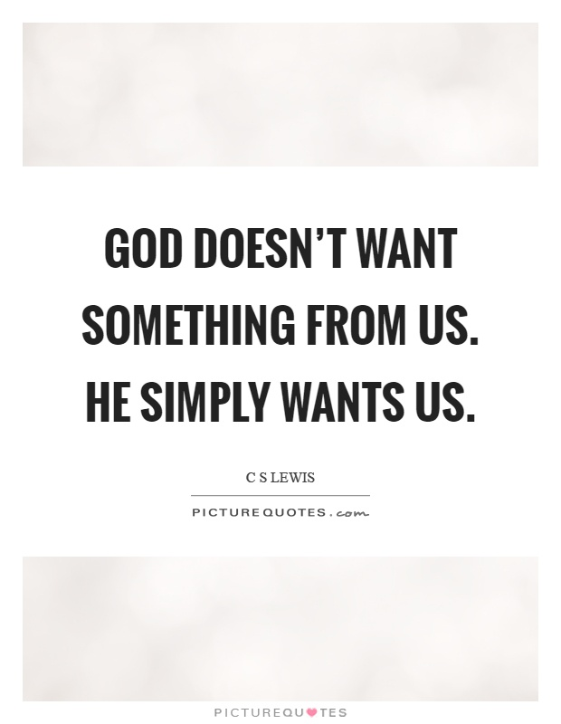 God doesn't want something from us. He simply wants us Picture Quote #1
