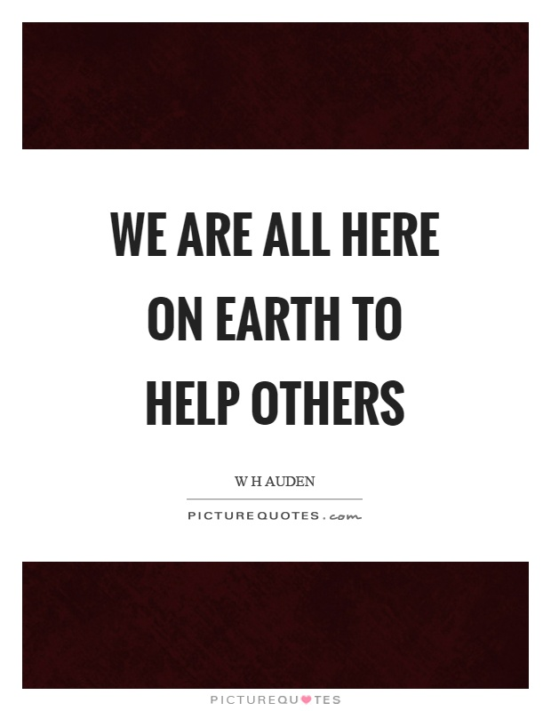 We are all here on earth to help others Picture Quote #1