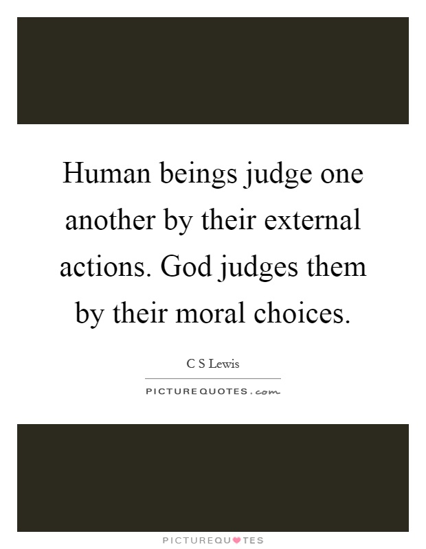 Human beings judge one another by their external actions. God judges them by their moral choices Picture Quote #1