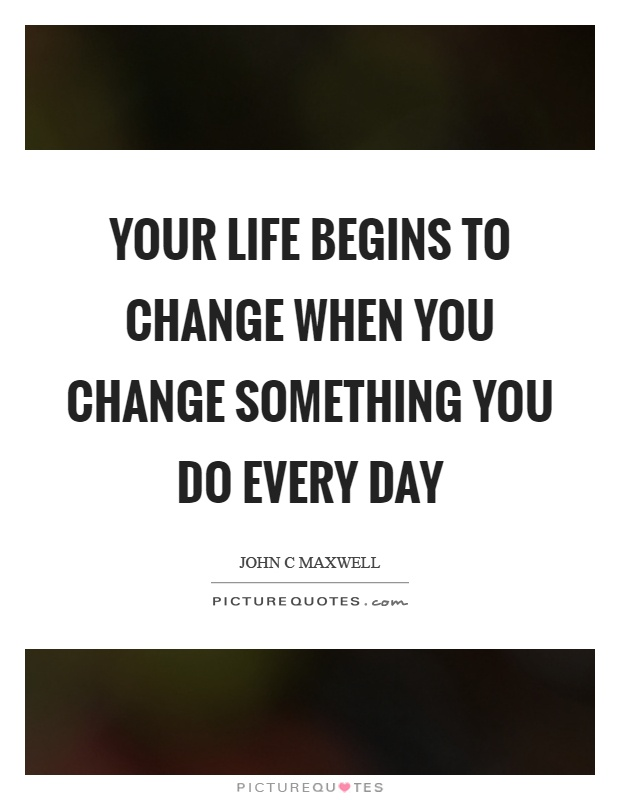 Your life begins to change when you change something you do every day Picture Quote #1
