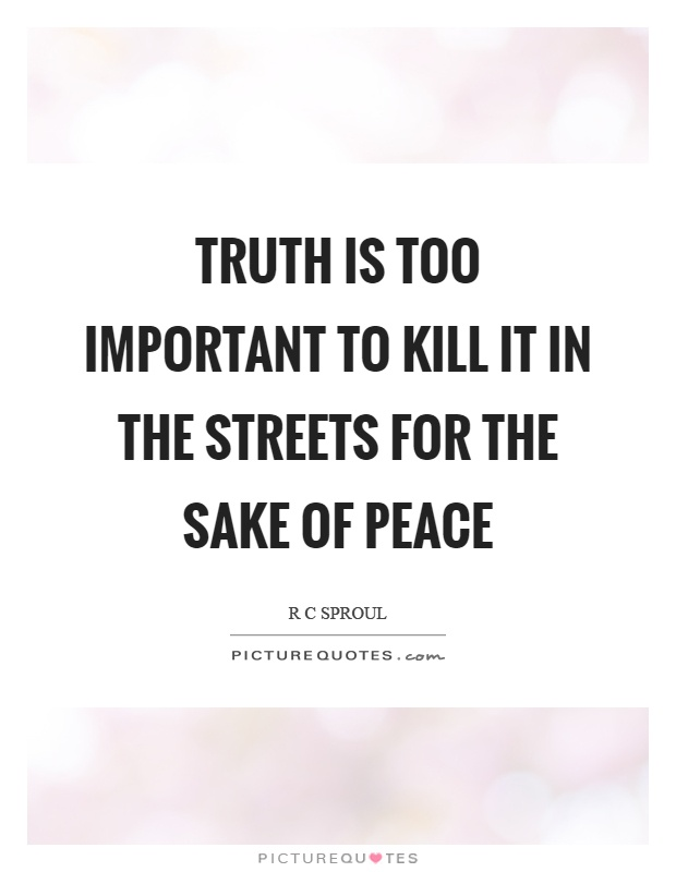 Truth is too important to kill it in the streets for the sake of peace Picture Quote #1