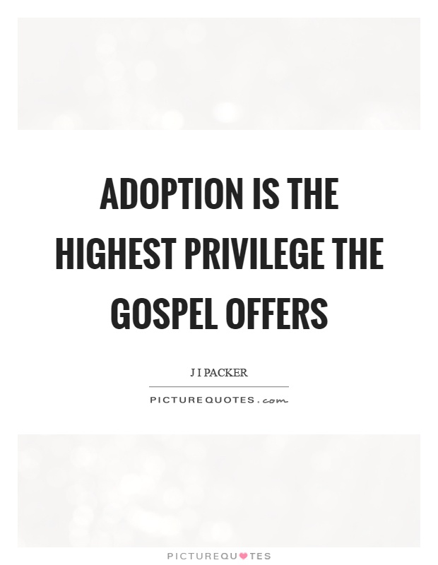 Adoption Quotes Brilliant Adoption Is The Highest Privilege The Gospel Offers  Picture Quotes