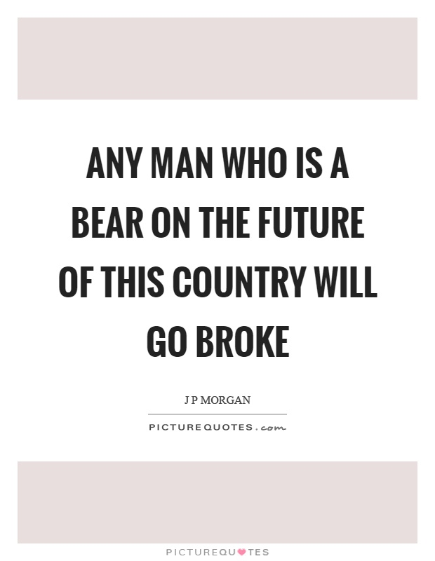 Any man who is a bear on the future of this country will go broke Picture Quote #1