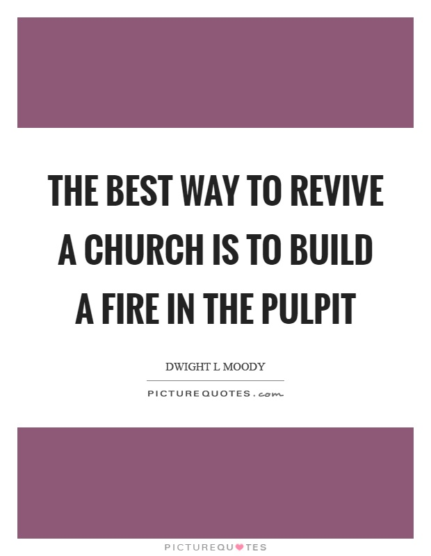 The best way to revive a church is to build a fire in the pulpit Picture Quote #1