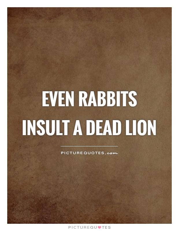 Even rabbits insult a dead lion Picture Quote #1