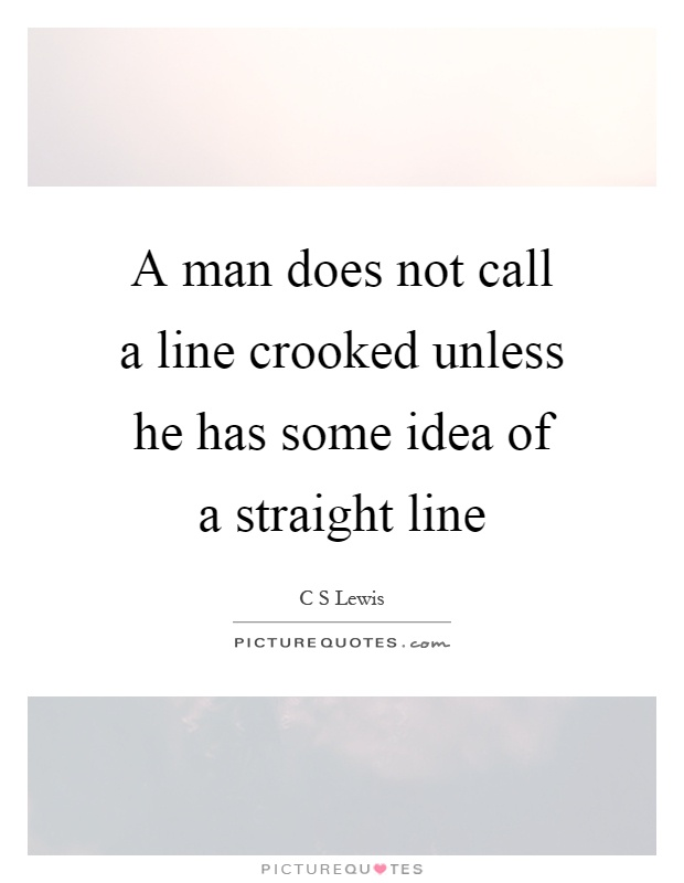 A man does not call a line crooked unless he has some idea of a straight line Picture Quote #1