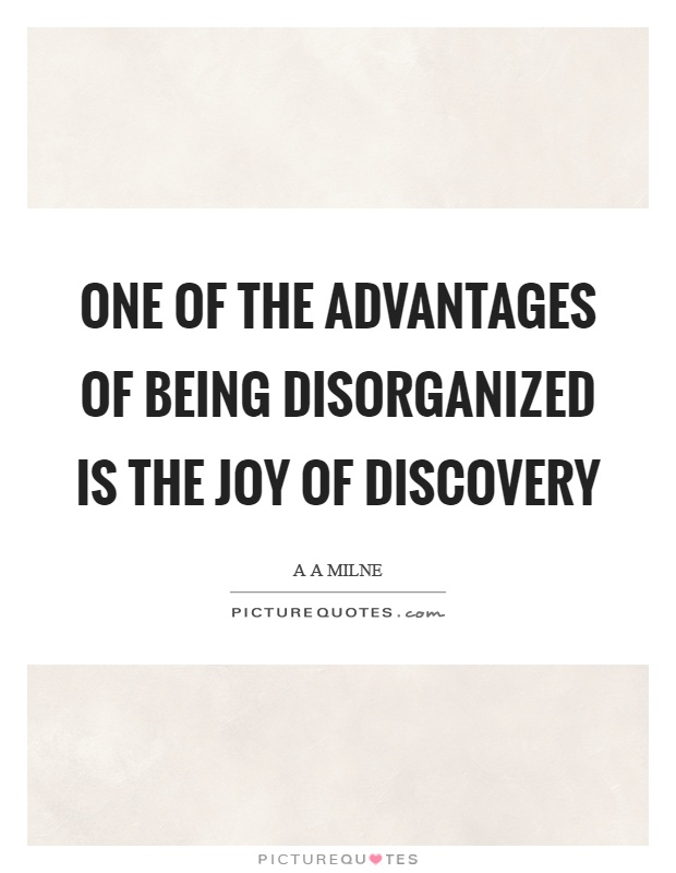 One of the advantages of being disorganized is the joy of discovery Picture Quote #1
